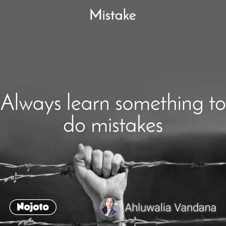 Mistake Always learn something to do mistakes