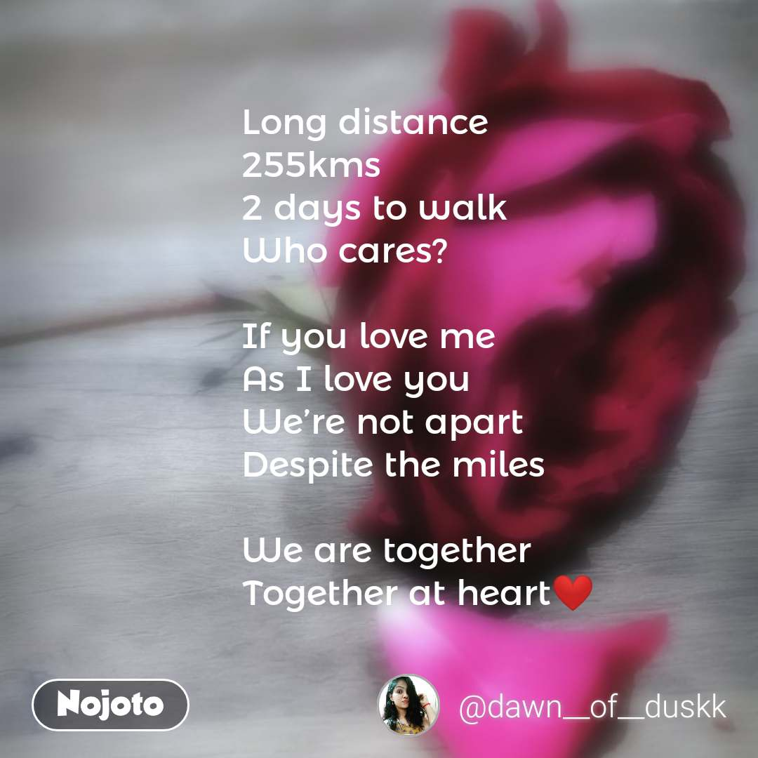 Long distance 255kms 2 days to walk Who cares?  If you love me As I love you We're not apart Despite the miles  We are together Together at heart❤️