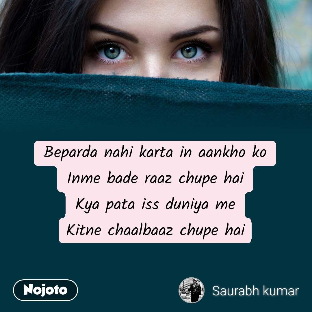 Beparda nahi karta in aankho ko Inme bade raaz chupe hai Kya pata iss duniya me Kitne chaalbaaz chupe hai