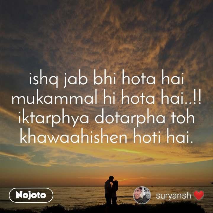 ishq jab bhi hota hai mukammal hi hota hai..!! iktarphya dotarpha toh khawaahishen hoti hai.