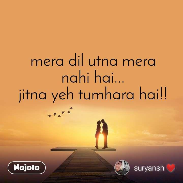 mera dil utna mera nahi hai... jitna yeh tumhara hai!!