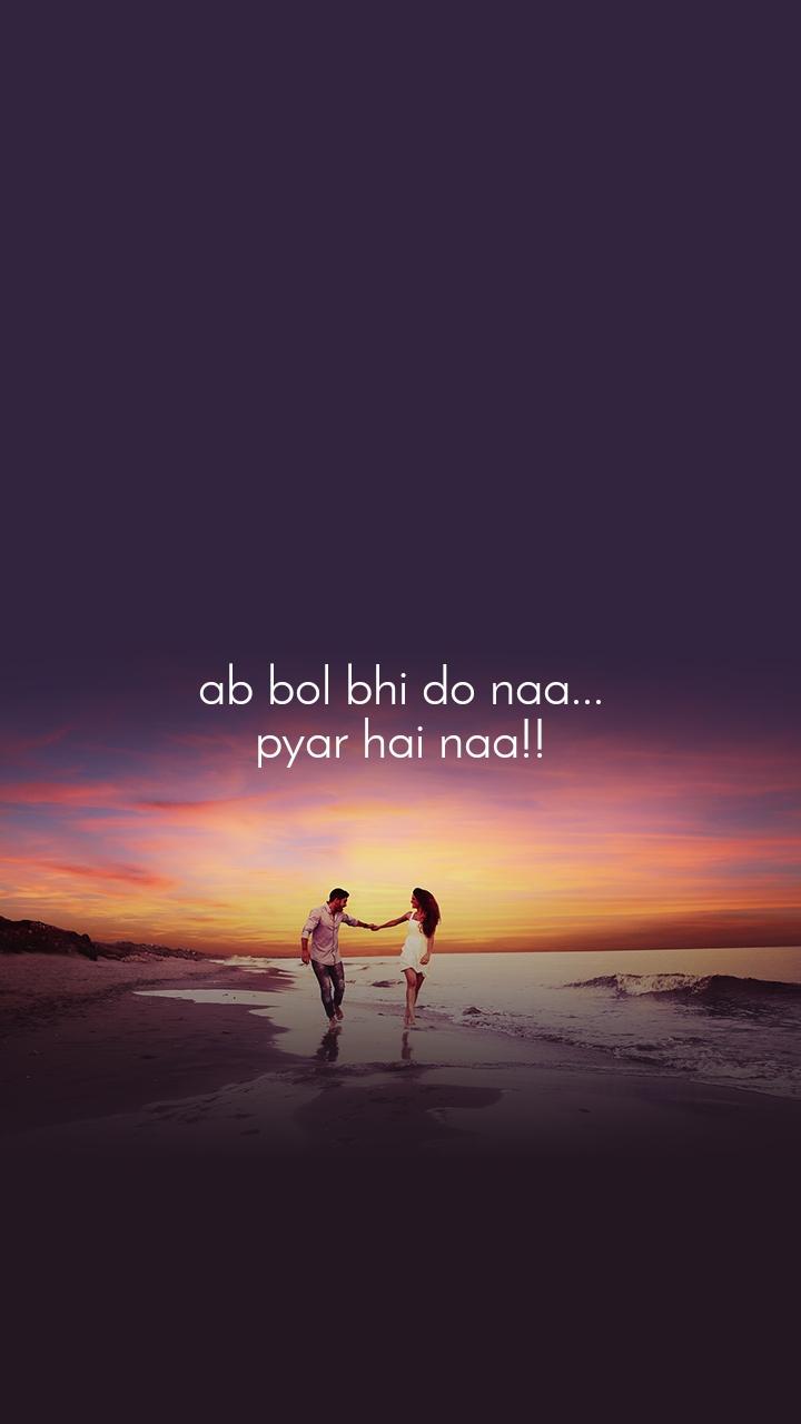 ab bol bhi do naa... pyar hai naa!!