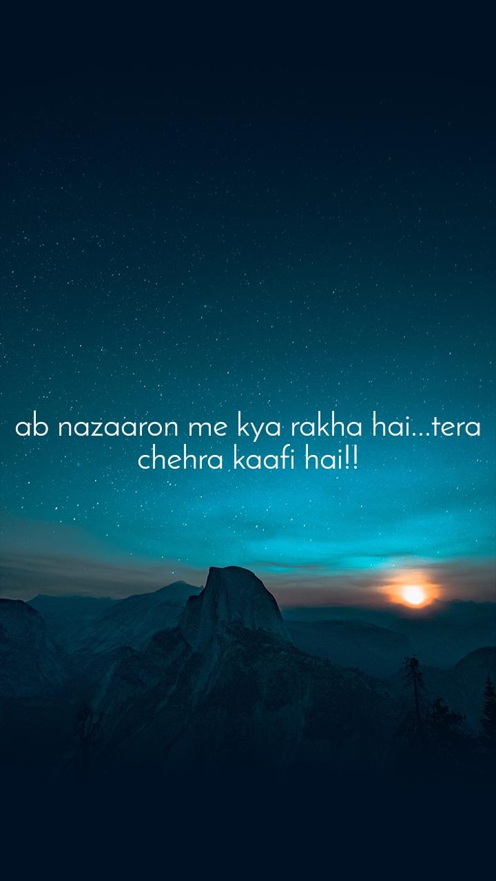 ab nazaaron me kya rakha hai...tera chehra kaafi hai!!
