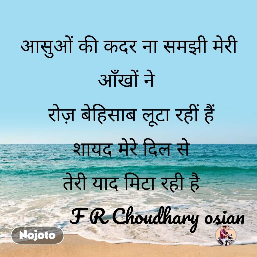 आसुओं की कदर ना समझी मेरी आँखों ने   रोज़ बेहिसाब लूटा रहीं हैं  शायद मेरे दिल से  तेरी याद मिटा रही है             F R Choudhary osian