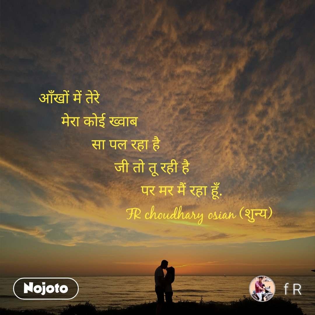 आँखों में तेरे           मेरा कोई ख्वाब               सा पल रहा है                      जी तो तू रही है                            पर मर मैं रहा हूँ.                        FR choudhary osian (शुन्य)