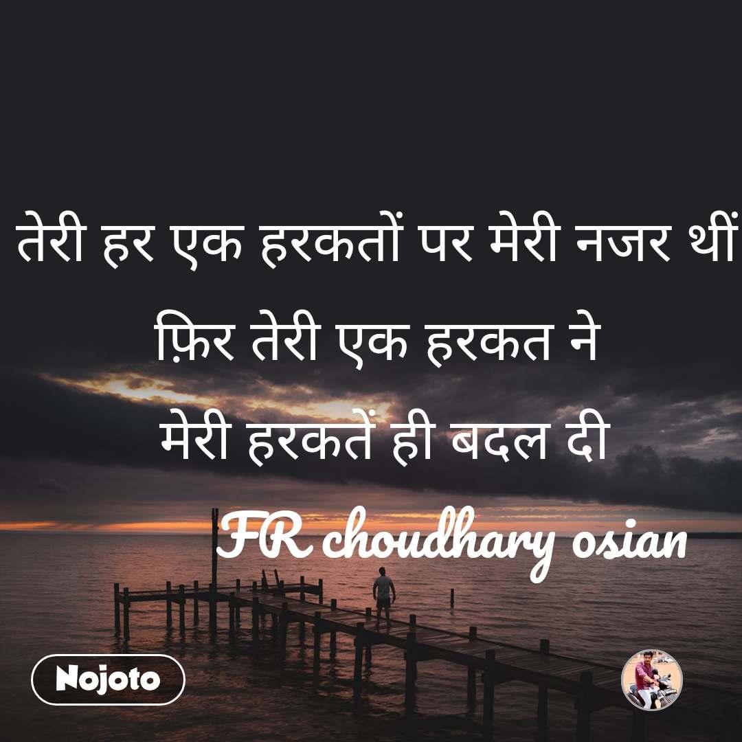 तेरी हर एक हरकतों पर मेरी नजर थीं फ़िर तेरी एक हरकत ने  मेरी हरकतें ही बदल दी            FR choudhary osian