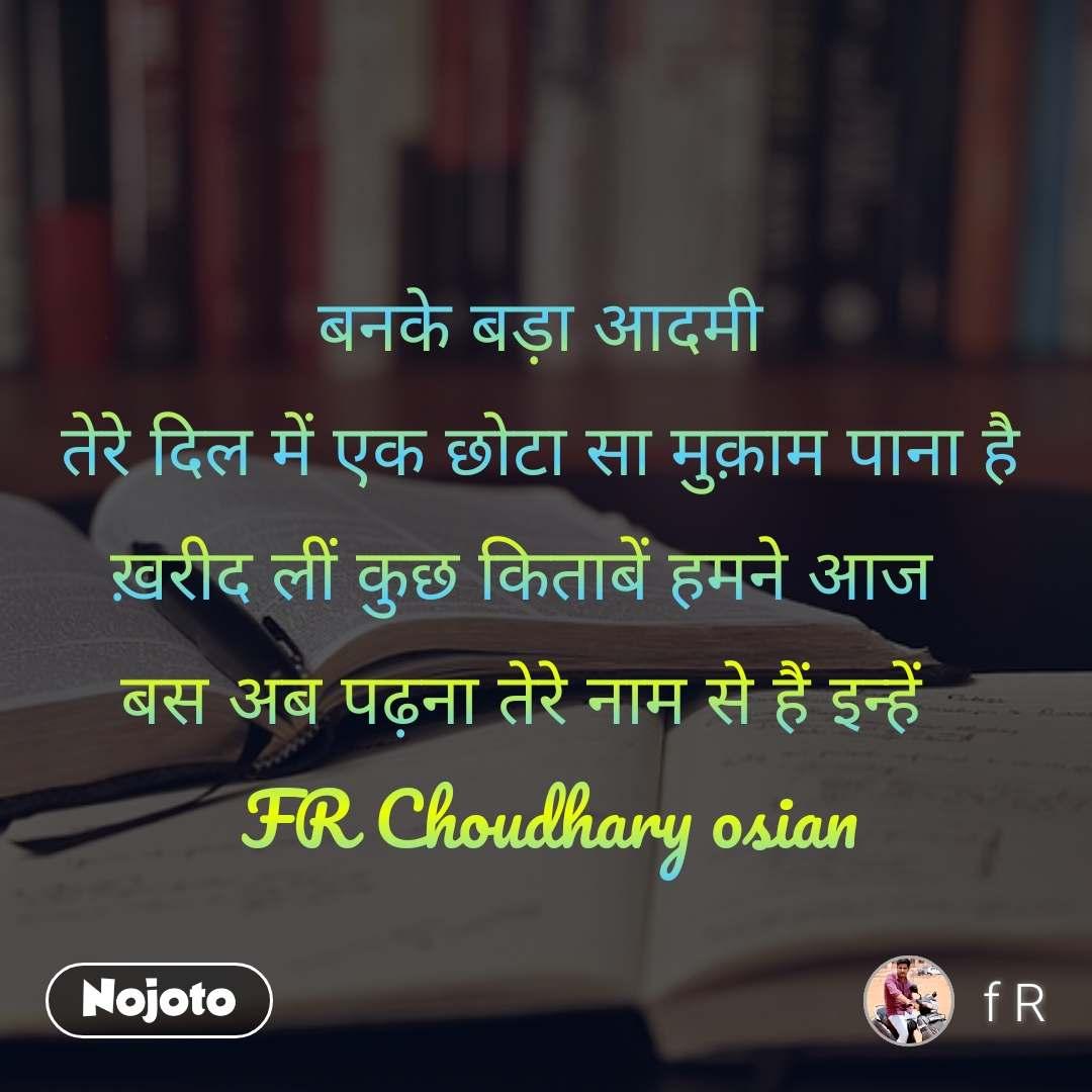 बनके बड़ा आदमी   तेरे दिल में एक छोटा सा मुक़ाम पाना है ख़रीद लीं कुछ किताबें हमने आज  बस अब पढ़ना तेरे नाम से हैं इन्हें      FR Choudhary osian
