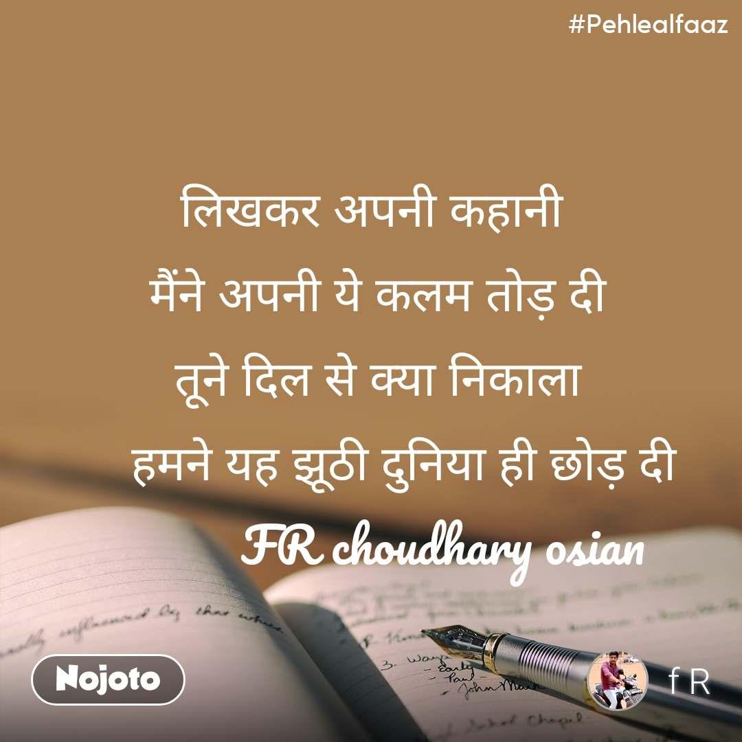 #Pehlealfaaz लिखकर अपनी कहानी  मैंने अपनी ये कलम तोड़ दी  तूने दिल से क्या निकाला      हमने यह झूठी दुनिया ही छोड़ दी             FR choudhary osian