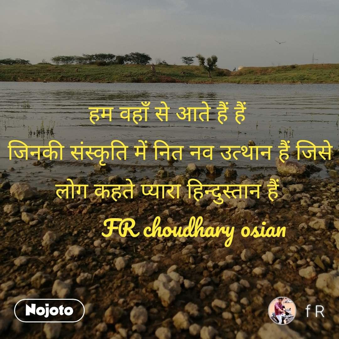 हम वहाँ से आते हैं हैं  जिनकी संस्कृति में नित नव उत्थान हैं जिसे लोग कहते प्यारा हिन्दुस्तान हैं           FR choudhary osian