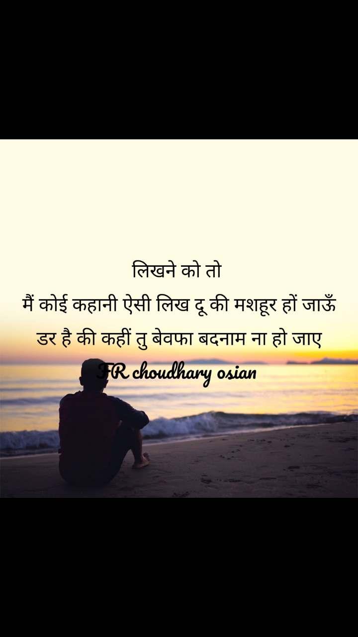 लिखने को तो  मैं कोई कहानी ऐसी लिख दू की मशहूर हों जाऊँ  डर है की कहीं तु बेवफा बदनाम ना हो जाए  FR choudhary osian