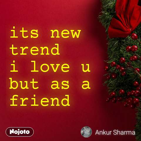 its new trend  i love u  but as a friend
