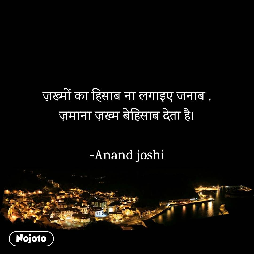 ज़ख्मों का हिसाब ना लगाइए जनाब , ज़माना ज़ख्म बेहिसाब देता है।  -Anand joshi