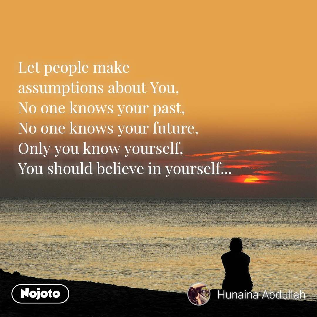 Let people make assumptions about You,  No one knows your past, No one knows your future, Only you know yourself, You should believe in yourself...