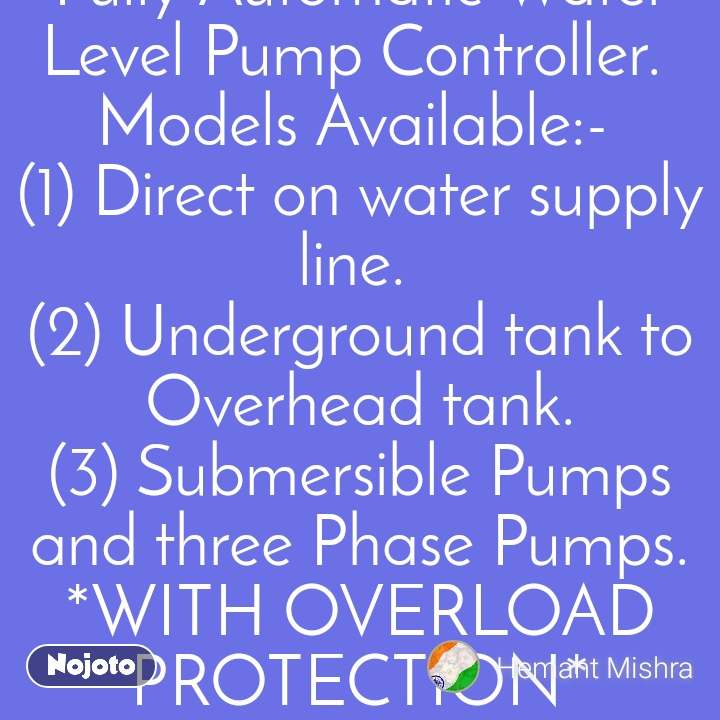 *HEMANT MISHRA* Contact No:-  *+919818408822* *+918210021892* *CROWN  WATER TECH ENTERPRISES.* Fully Automatic Water Level Pump Controller.  Models Available:-  (1) Direct on water supply line.  (2) Underground tank to Overhead tank. (3) Submersible Pumps and three Phase Pumps. *WITH OVERLOAD PROTECTION* (4) Automatic Home Pressure Pump System. (5) Water Level Indicator With Alarm System. OFFICE: -   F- 7, S.Floor, Kalkaji New Delhi.