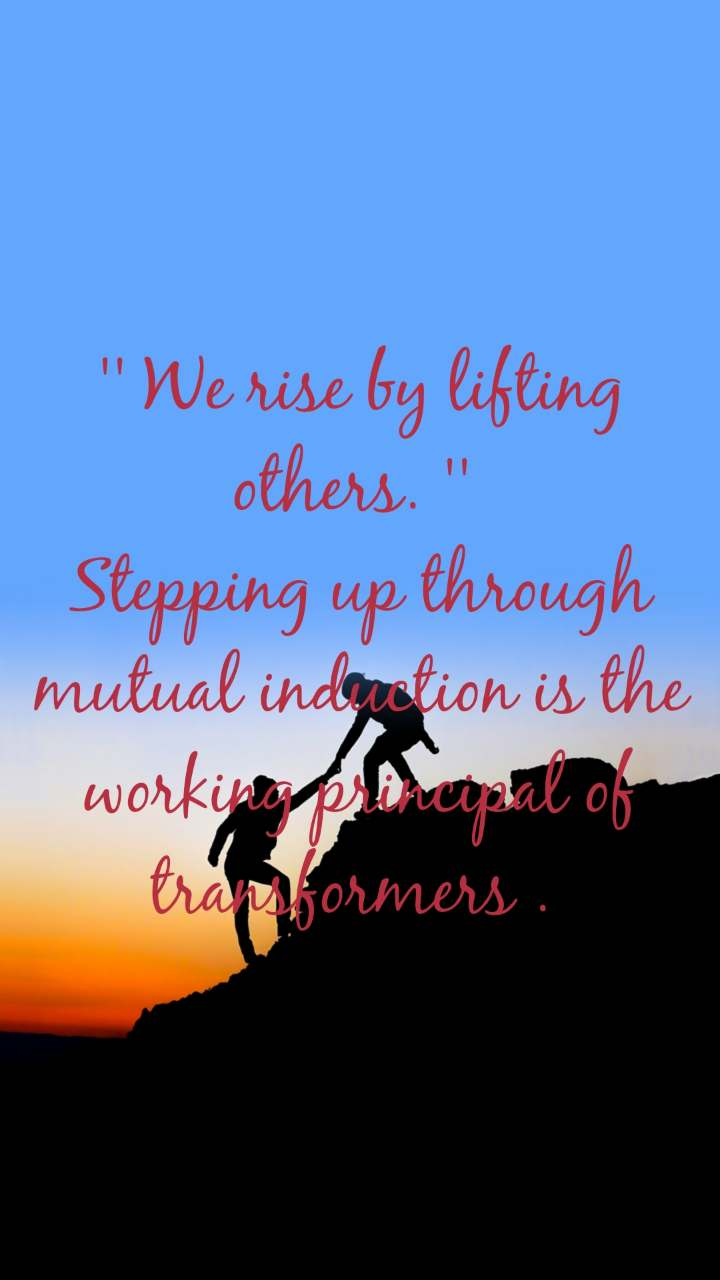 '' We rise by lifting others. ''  Stepping up through mutual induction is the working principal of transformers .