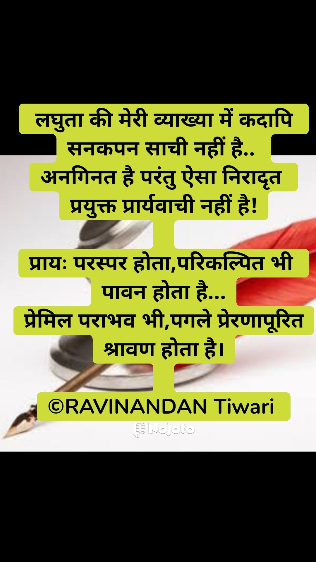 लघुता की मेरी व्याख्या में कदापि  सनकपन साची नहीं है..  अनगिनत है परंतु ऐसा निरादृत  प्रयुक्त प्रार्यवाची नहीं है!  प्रायः परस्पर होता,परिकल्पित भी  पावन होता है... प्रेमिल पराभव भी,पगले प्रेरणापूरित श्रावण होता है।  ©RAVINANDAN Tiwari