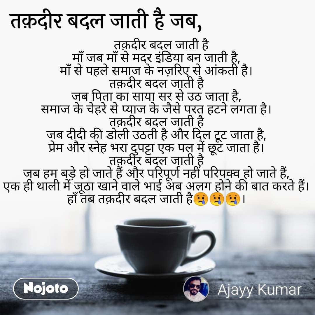 तक़दीर बदल जाती है जब,    तक़दीर बदल जाती है माँ जब माँ से मदर इंडिया बन जाती है, माँ से पहले समाज के नज़रिए से आंकती है। तक़दीर बदल जाती है जब पिता का साया सर से उठ जाता है, समाज के चेहरे से प्याज के जैसे परत हटने लगता है। तक़दीर बदल जाती है जब दीदी की डोली उठती है और दिल टूट जाता है, प्रेम और स्नेह भरा दुपट्टा एक पल में छूट जाता है। तक़दीर बदल जाती है जब हम बड़े हो जाते हैं और परिपूर्ण नहीं परिपक्व हो जाते हैं, एक ही थाली में जूठा खाने वाले भाई अब अलग होने की बात करते हैं। हाँ तब तक़दीर बदल जाती है😢😢😢।