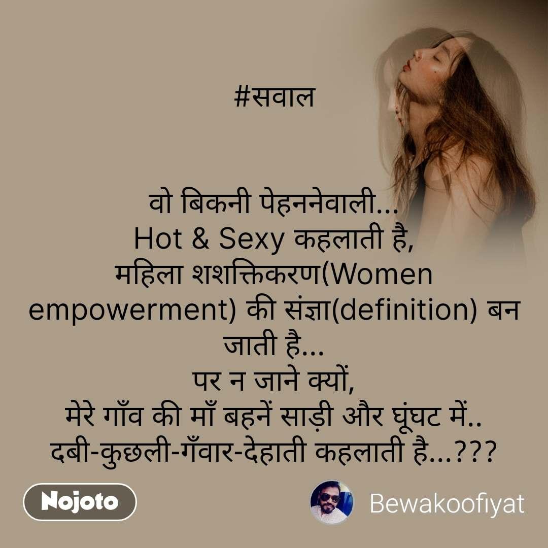 #सवाल   वो बिकनी पेहननेवाली... Hot & Sexy कहलाती है, महिला शशक्तिकरण(Women empowerment) की संज्ञा(definition) बन जाती है... पर न जाने क्यों, मेरे गाँव की माँ बहनें साड़ी और घूंघट में.. दबी-कुछली-गँवार-देहाती कहलाती है...???