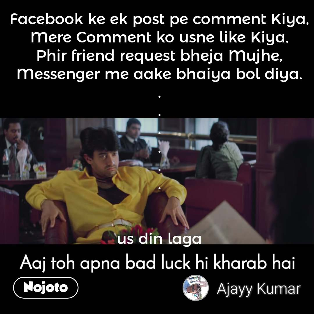 Aaj toh apna bad luck hi kharab hai. Facebook ke ek post pe comment Kiya, Mere Comment ko usne like Kiya. Phir friend request bheja Mujhe, Messenger me aake bhaiya bol diya. . . . . . .   us din laga