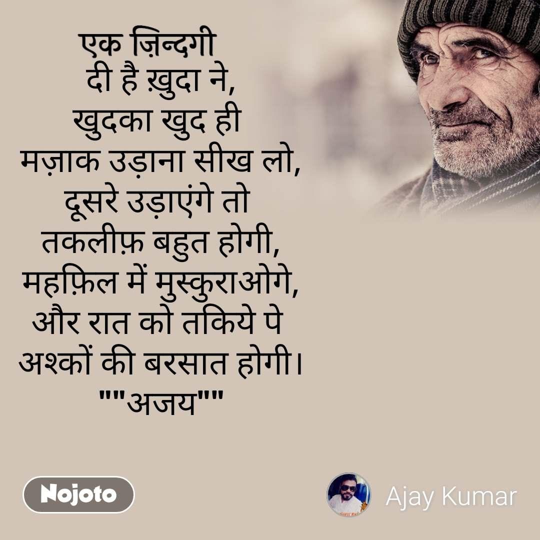 """एक ज़िन्दगी दी है ख़ुदा ने, खुदका खुद ही  मज़ाक उड़ाना सीख लो, दूसरे उड़ाएंगे तो  तकलीफ़ बहुत होगी, महफ़िल में मुस्कुराओगे, और रात को तकिये पे  अश्कों की बरसात होगी। """"""""अजय"""""""""""