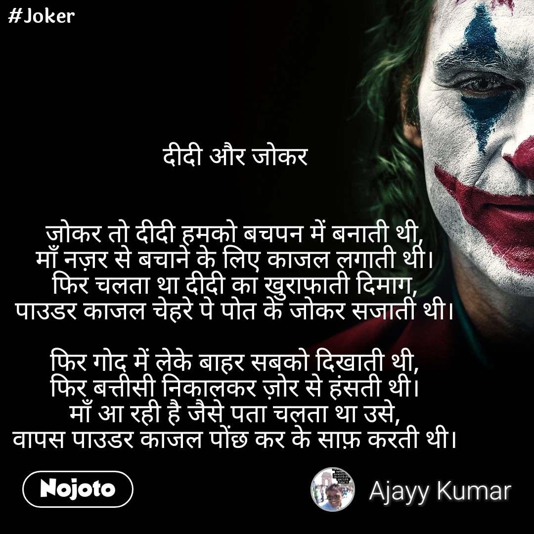 #Joker दीदी और जोकर   जोकर तो दीदी हमको बचपन में बनाती थी, माँ नज़र से बचाने के लिए काजल लगाती थी। फिर चलता था दीदी का खुराफाती दिमाग, पाउडर काजल चेहरे पे पोत के जोकर सजाती थी।  फिर गोद में लेके बाहर सबको दिखाती थी, फिर बत्तीसी निकालकर ज़ोर से हंसती थी। माँ आ रही है जैसे पता चलता था उसे, वापस पाउडर काजल पोंछ कर के साफ़ करती थी।