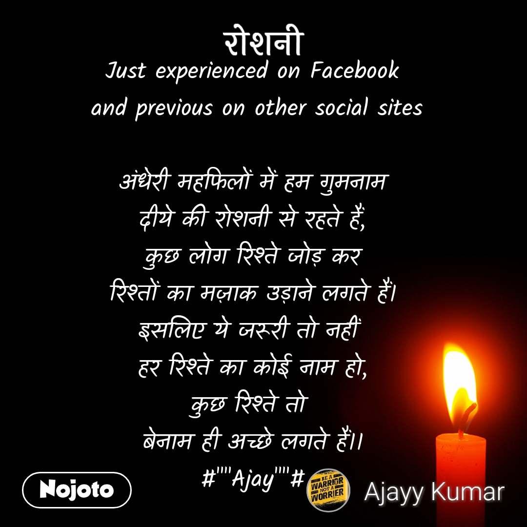 """रोशनी Just experienced on Facebook  and previous on other social sites  अंधेरी महफिलों में हम गुमनाम दीये की रोशनी से रहते हैं, कुछ लोग रिश्ते जोड़ कर रिश्तों का मज़ाक उड़ाने लगते हैं। इसलिए ये जरूरी तो नहीं  हर रिश्ते का कोई नाम हो, कुछ रिश्ते तो  बेनाम ही अच्छे लगते हैं।। #""""""""Ajay""""""""#"""