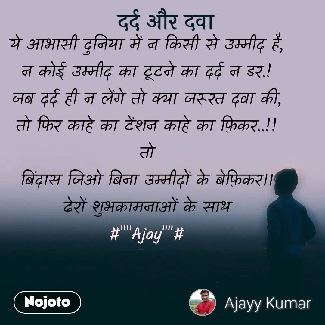 """दर्द और दवा ये आभासी दुनिया में न किसी से उम्मीद है, न कोई उम्मीद का टूटने का दर्द न डर.! जब दर्द ही न लेंगे तो क्या जरूरत दवा की, तो फिर काहे का टेंशन काहे का फ़िकर..!! तो बिंदास जिओ बिना उम्मीदों के बेफ़िकर।। ढेरों शुभकामनाओं के साथ #""""""""Ajay""""""""#"""