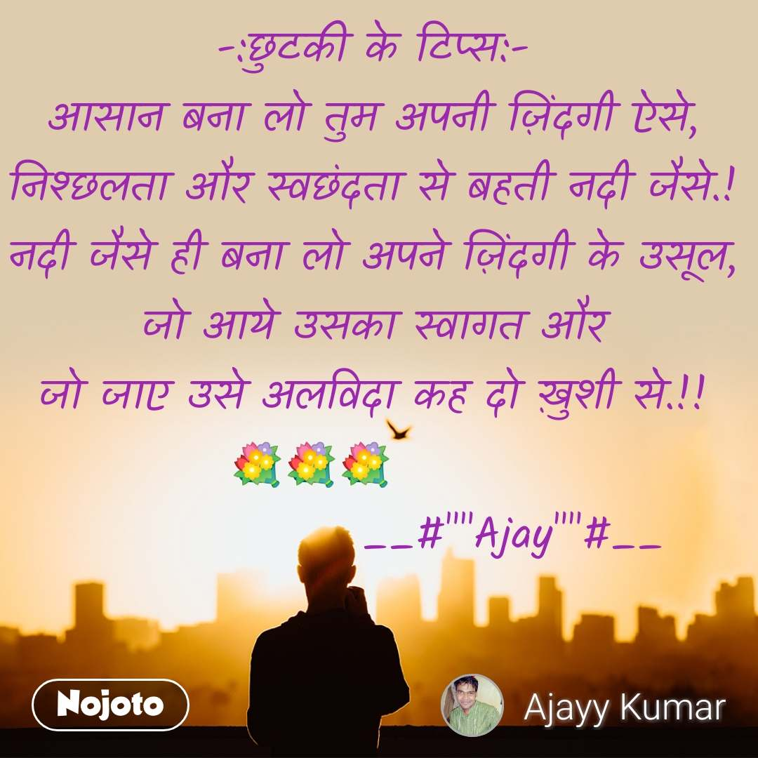 """-:छुटकी के टिप्स:- आसान बना लो तुम अपनी ज़िंदगी ऐसे, निश्छलता और स्वछंदता से बहती नदी जैसे.! नदी जैसे ही बना लो अपने ज़िंदगी के उसूल, जो आये उसका स्वागत और जो जाए उसे अलविदा कह दो ख़ुशी से.!! 💐💐💐                        __#""""""""Ajay""""""""#__"""