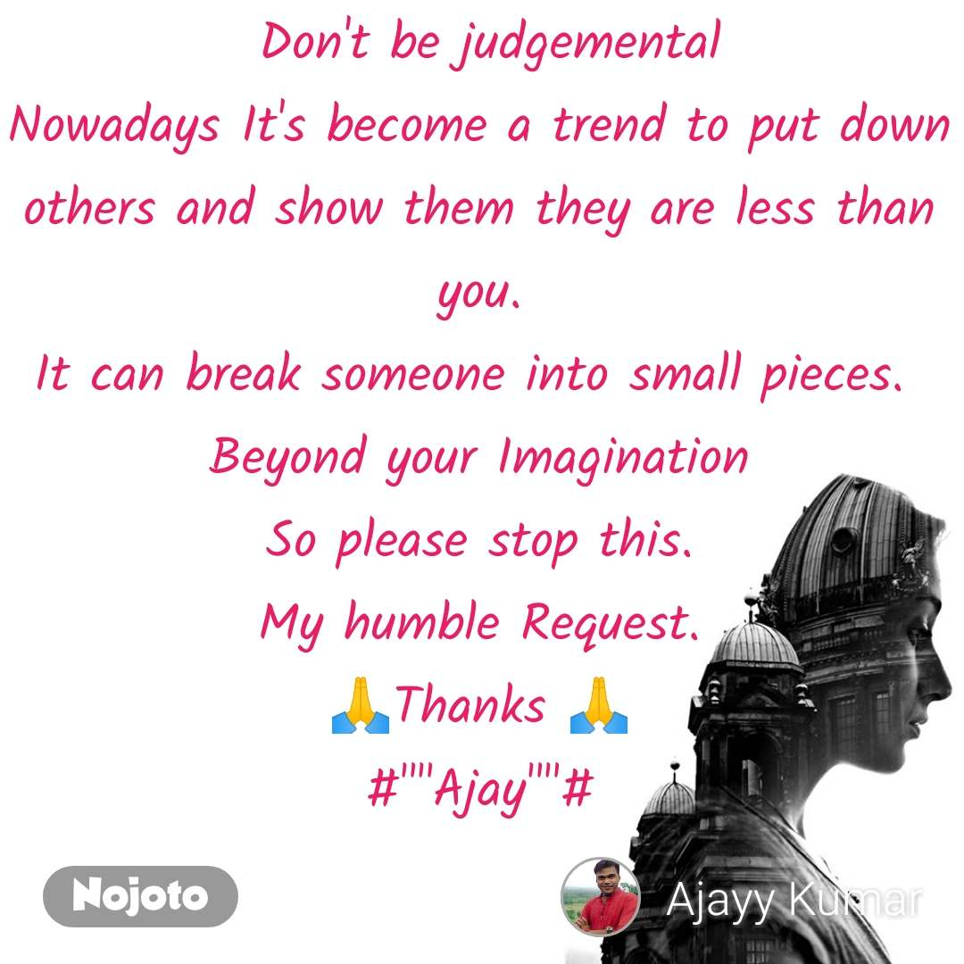 "Don't be judgemental Nowadays It's become a trend to put down others and show them they are less than you. It can break someone into small pieces.  Beyond your Imagination So please stop this. My humble Request. 🙏Thanks 🙏 #""""Ajay""""#"