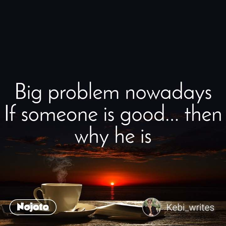 Big problem nowadays If someone is good... then why he is