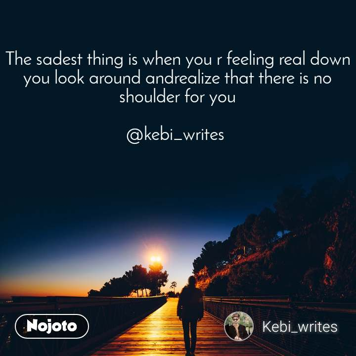 The sadest thing is when you r feeling real down you look around andrealize that there is no shoulder for you  @kebi_writes