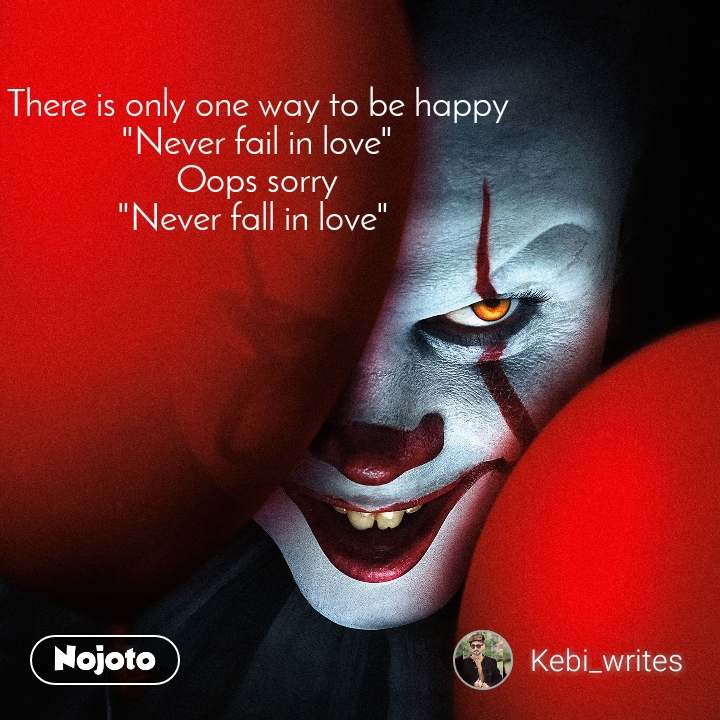 """There is only one way to be happy """"Never fail in love"""" Oops sorry """"Never fall in love"""""""