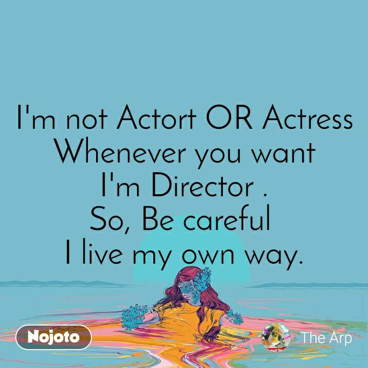 I'm not Actort OR Actress Whenever you want I'm Director . So, Be careful  I live my own way.