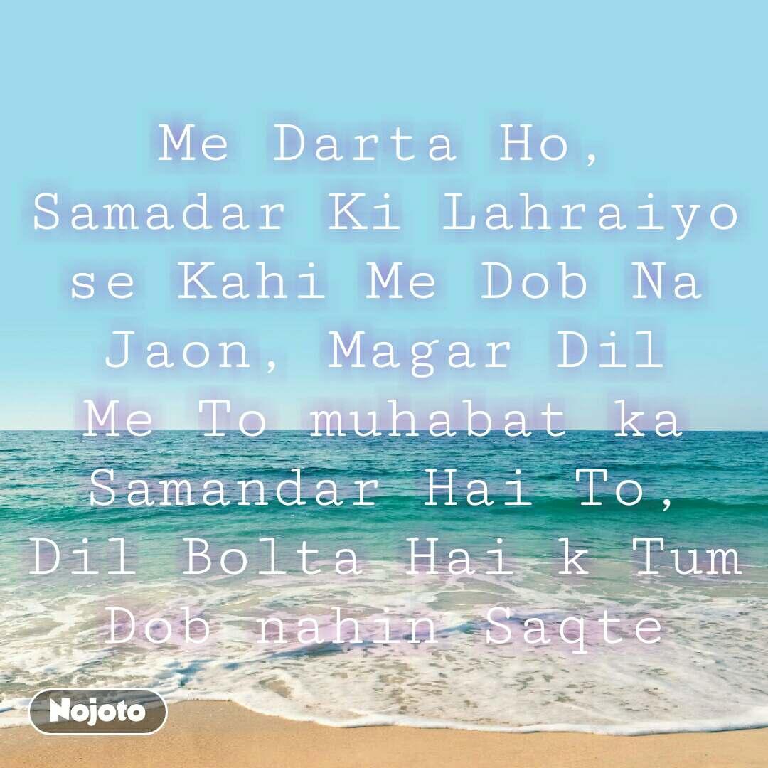 Me Darta Ho, Samadar Ki Lahraiyo se Kahi Me Dob Na Jaon, Magar Dil Me To muhabat ka Samandar Hai To, Dil Bolta Hai k Tum Dob nahin Saqte