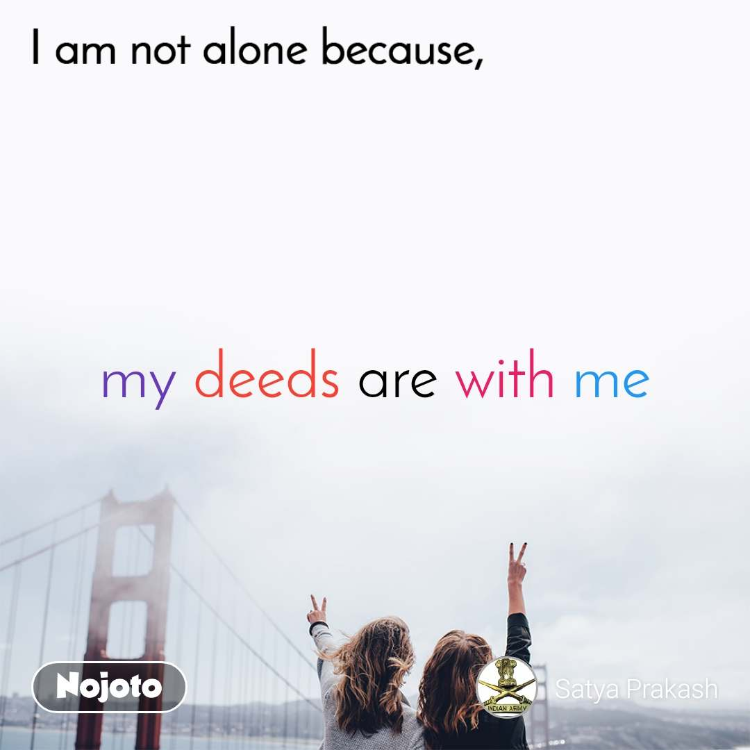 I am not alone because  my deeds are with me