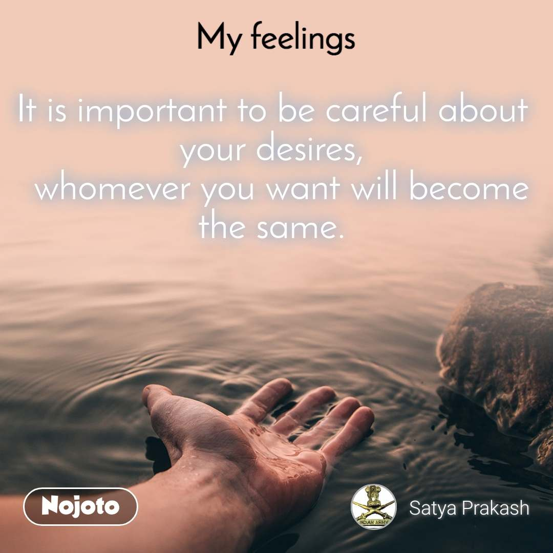 My feelings  It is important to be careful about your desires,   whomever you want will become the same.