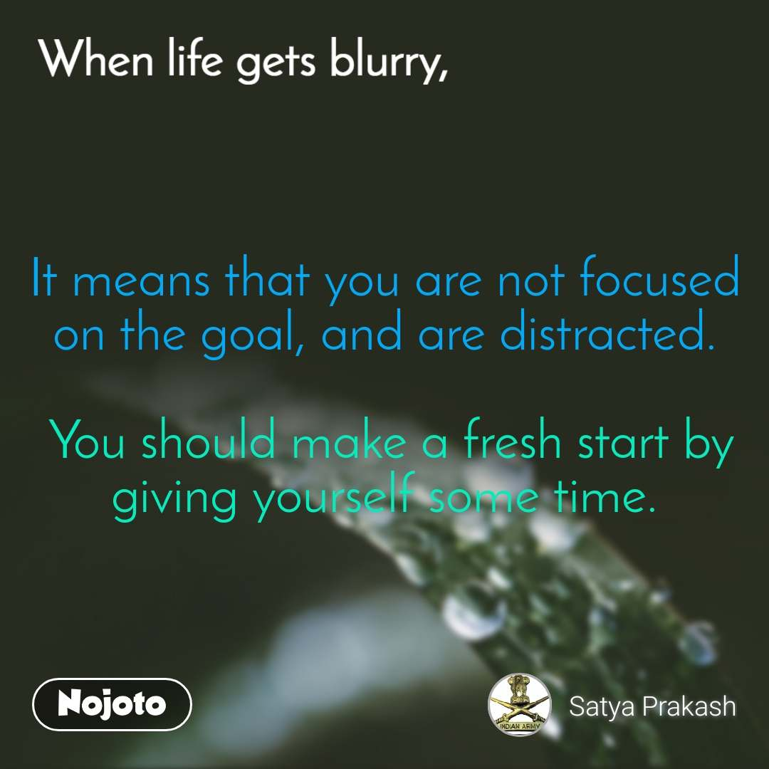 When life gets blurry It means that you are not focused on the goal, and are distracted.   You should make a fresh start by giving yourself some time.