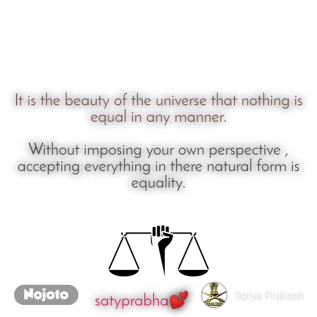 It is the beauty of the universe that nothing is equal in any manner.  Without imposing your own perspective , accepting everything in there natural form is equality.       satyprabha💕