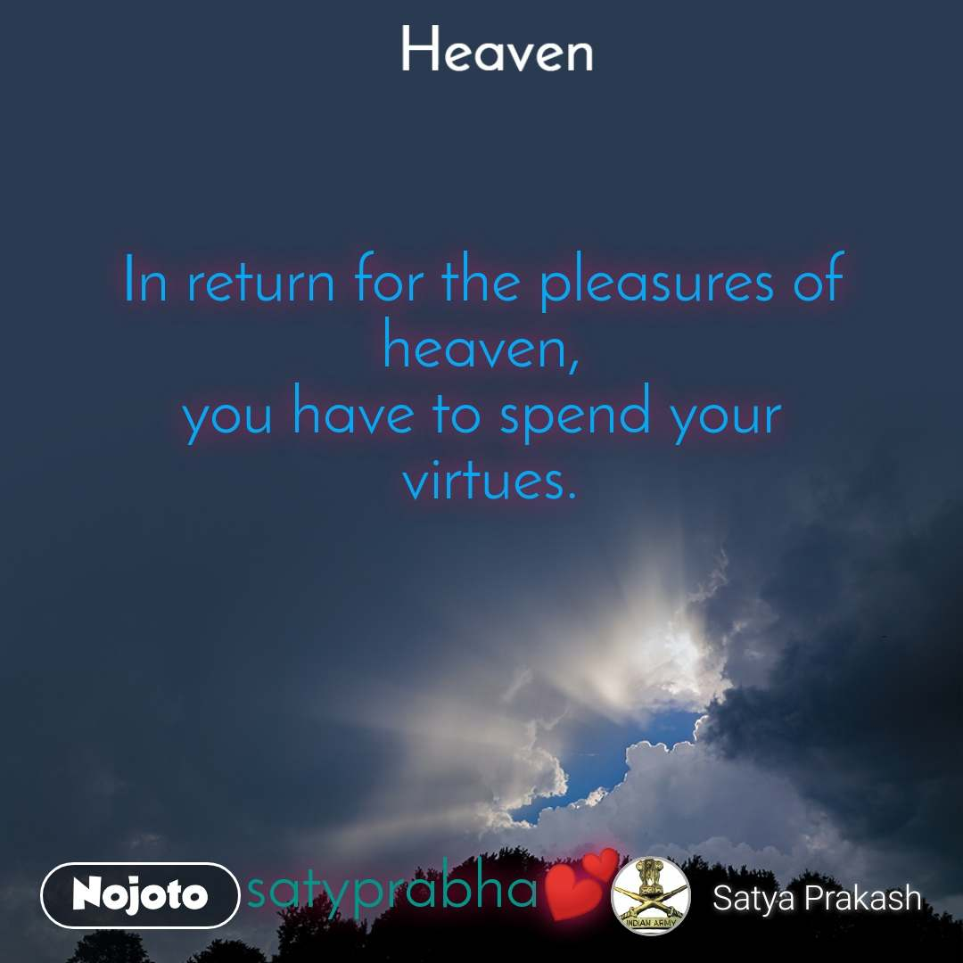 Heaven     In return for the pleasures of heaven, you have to spend your  virtues.       satyprabha💕