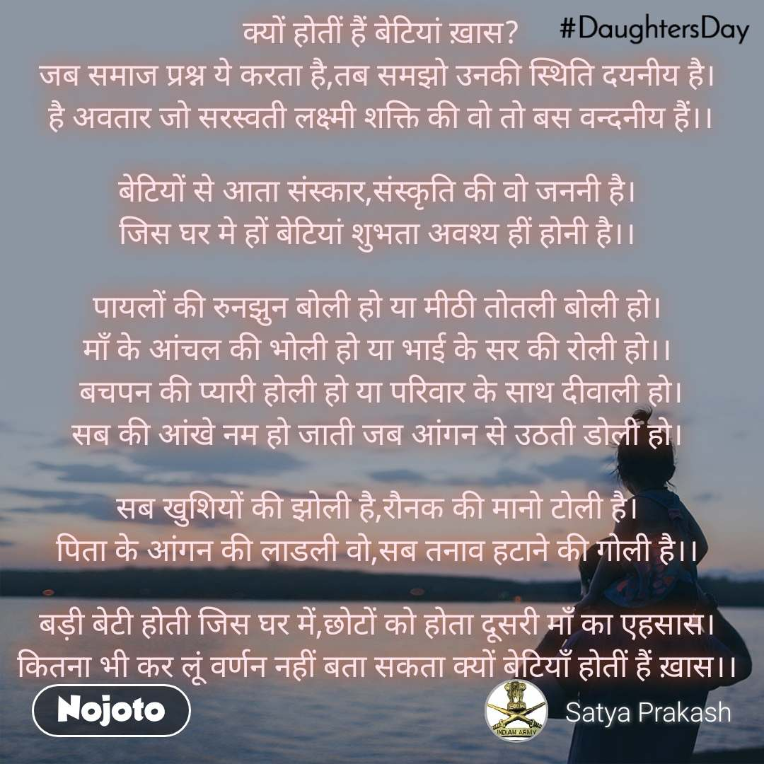 #DaughtersDay   क्यों होतीं हैं बेटियां ख़ास? जब समाज प्रश्न ये करता है,तब समझो उनकी स्थिति दयनीय है।  है अवतार जो सरस्वती लक्ष्मी शक्ति की वो तो बस वन्दनीय हैं।।  बेटियों से आता संस्कार,संस्कृति की वो जननी है। जिस घर मे हों बेटियां शुभता अवश्य हीं होनी है।।  पायलों की रुनझुन बोली हो या मीठी तोतली बोली हो। माँ के आंचल की भोली हो या भाई के सर की रोली हो।।  बचपन की प्यारी होली हो या परिवार के साथ दीवाली हो। सब की आंखे नम हो जाती जब आंगन से उठती डोली हो।  सब खुशियों की झोली है,रौनक की मानो टोली है। पिता के आंगन की लाडली वो,सब तनाव हटाने की गोली है।।  बड़ी बेटी होती जिस घर में,छोटों को होता दूसरी माँ का एहसास। कितना भी कर लूं वर्णन नहीं बता सकता क्यों बेटियाँ होतीं हैं ख़ास।।