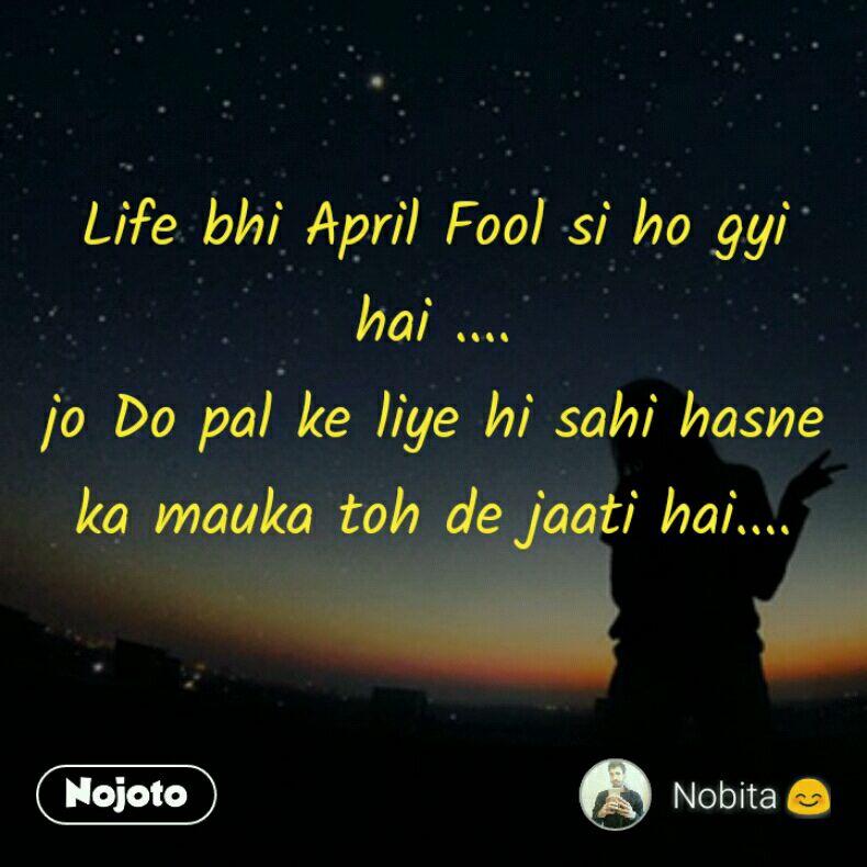 Life bhi April Fool si ho gyi hai .... jo Do pal ke liye hi sahi hasne ka mauka toh de jaati hai....