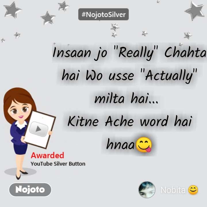 "Insaan jo ""Really"" Chahta hai Wo usse ""Actually"" milta hai...  Kitne Ache word hai hnaa😋"
