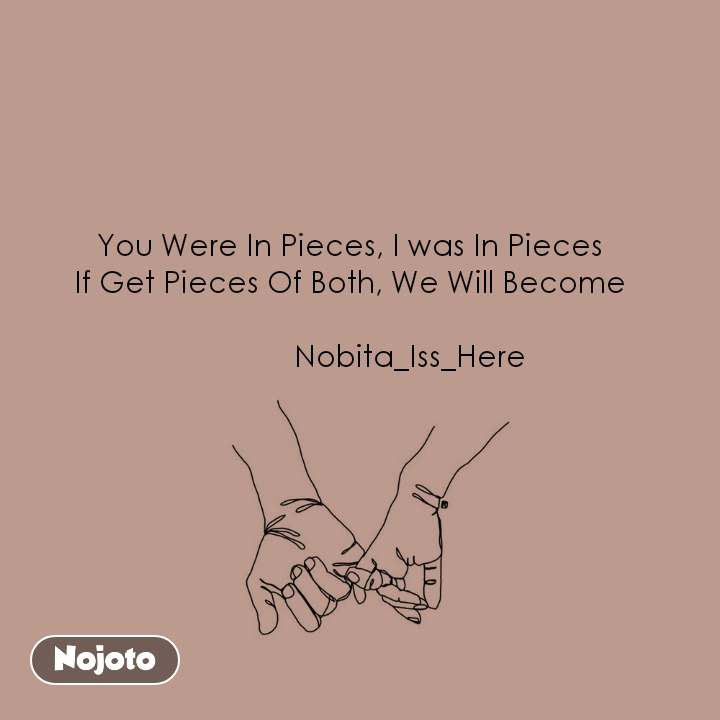 You Were In Pieces, I was In Pieces If Get Pieces Of Both, We Will Become                 Nobita_Iss_Here