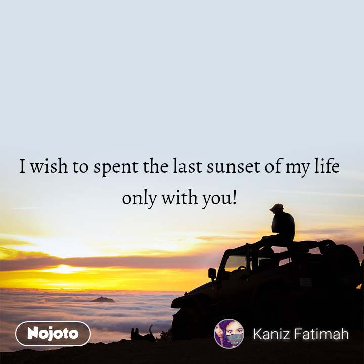 I wish to spent the last sunset of my life  only with you!