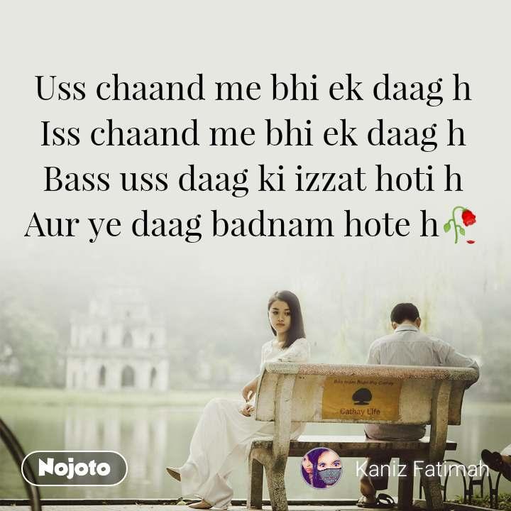 Uss chaand me bhi ek daag h Iss chaand me bhi ek daag h Bass uss daag ki izzat hoti h Aur ye daag badnam hote h🥀