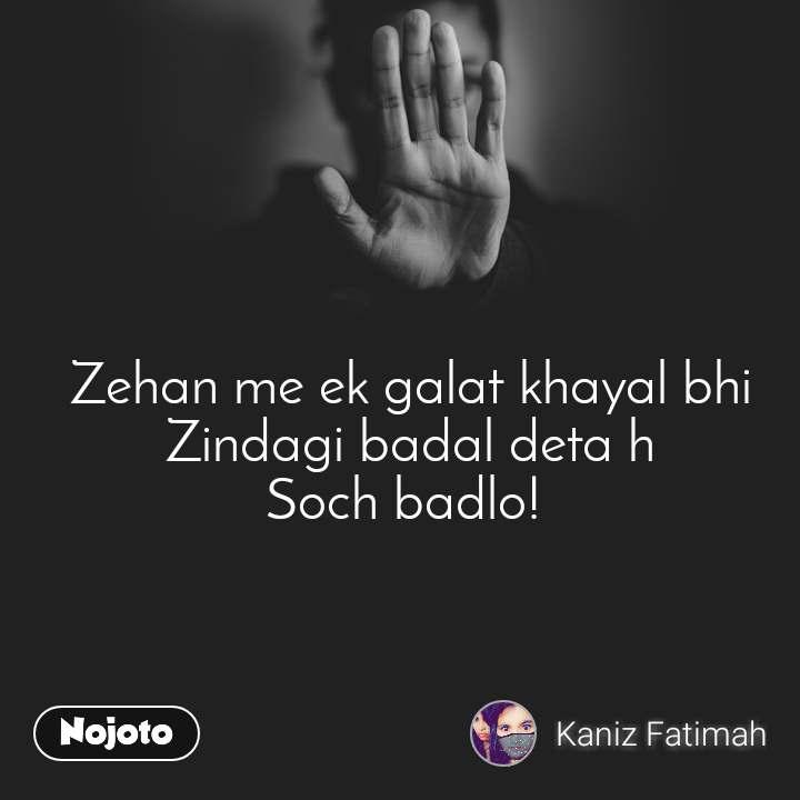 Zehan me ek galat khayal bhi  Zindagi badal deta h  Soch badlo!