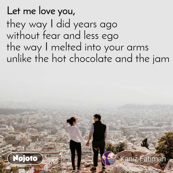 Let me love you they way I did years ago  without fear and less ego  the way I melted into your arms  unlike the hot chocolate and the jam