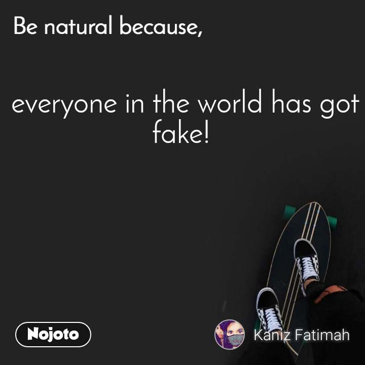 Be natural because everyone in the world has got fake!