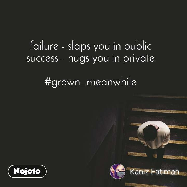failure - slaps you in public  success - hugs you in private   #grown_meanwhile