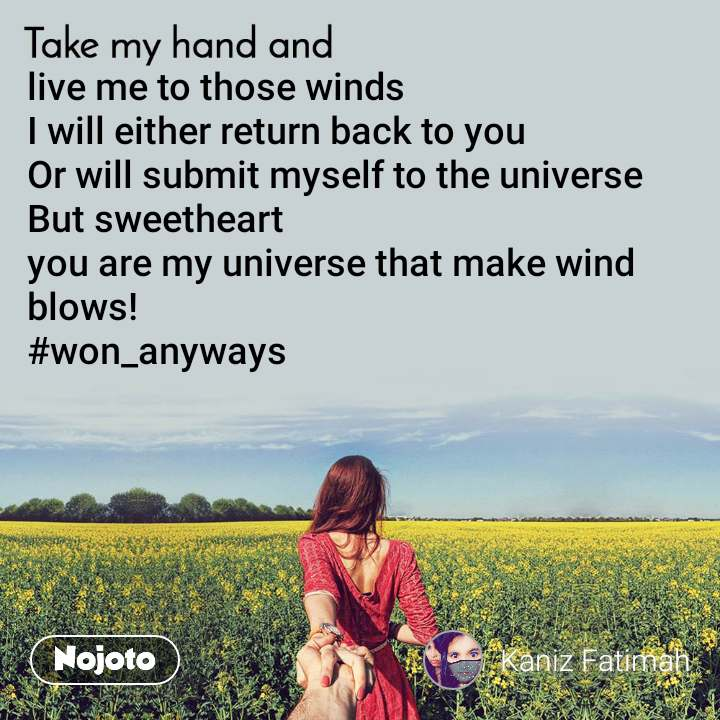 Take my hand and live me to those winds  I will either return back to you Or will submit myself to the universe  But sweetheart  you are my universe that make wind blows!  #won_anyways